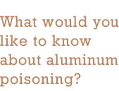 What would you like to know about aluminum poisoning?